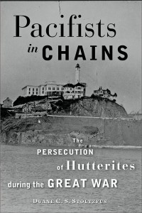 """Pacifists In Chains: Persecution of Hutterites During the Great War""""  (The Johns Hopkins University Press, Nov. 2013)  by Duane C. S. Stoltzfus"""